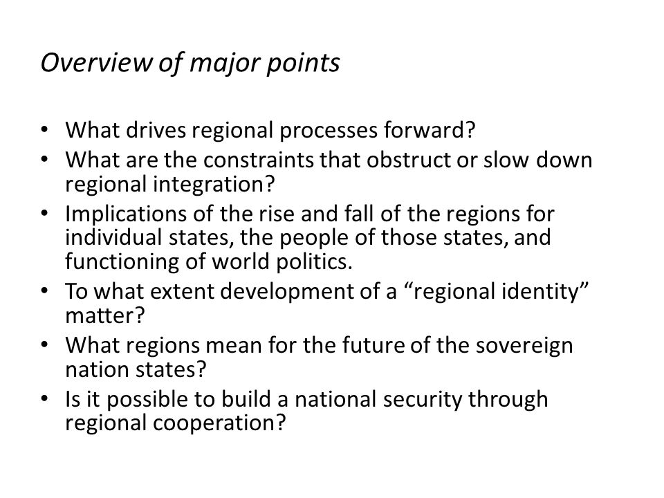 Overview of major points What drives regional processes forward? What are the constraints that obstruct or slow down regional integration? Implication