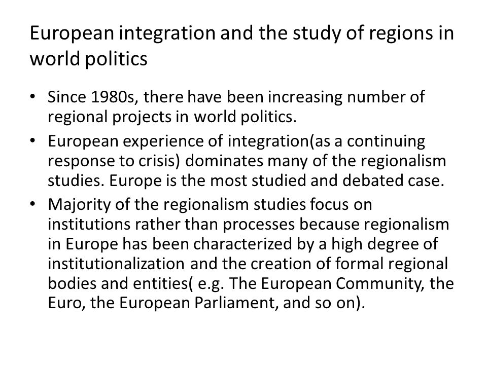 European integration and the study of regions in world politics Since 1980s, there have been increasing number of regional projects in world politics.