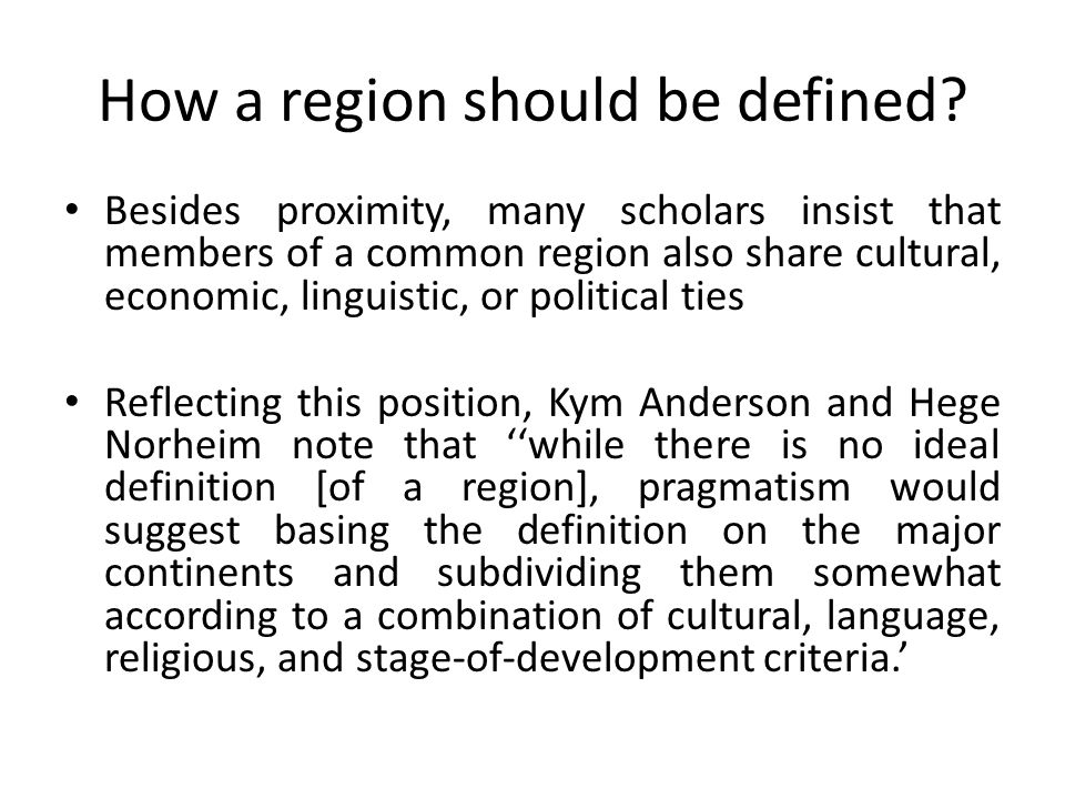 How a region should be defined? Besides proximity, many scholars insist that members of a common region also share cultural, economic, linguistic, or