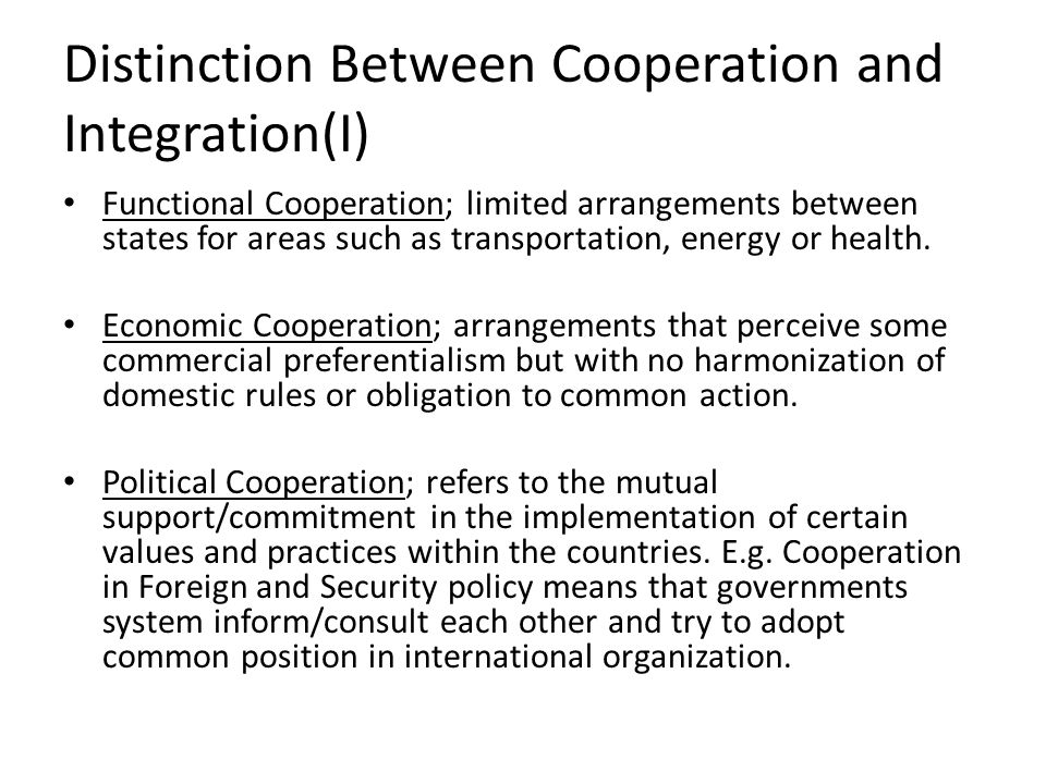 Distinction Between Cooperation and Integration(I) Functional Cooperation; limited arrangements between states for areas such as transportation, energ