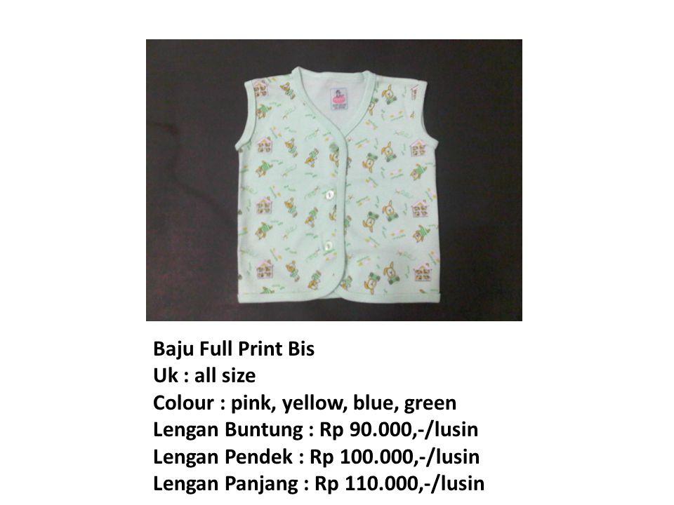 Baju Full Print Bis Uk : all size Colour : pink, yellow, blue, green Lengan Buntung : Rp 90.000,-/lusin Lengan Pendek : Rp 100.000,-/lusin Lengan Panjang : Rp 110.000,-/lusin