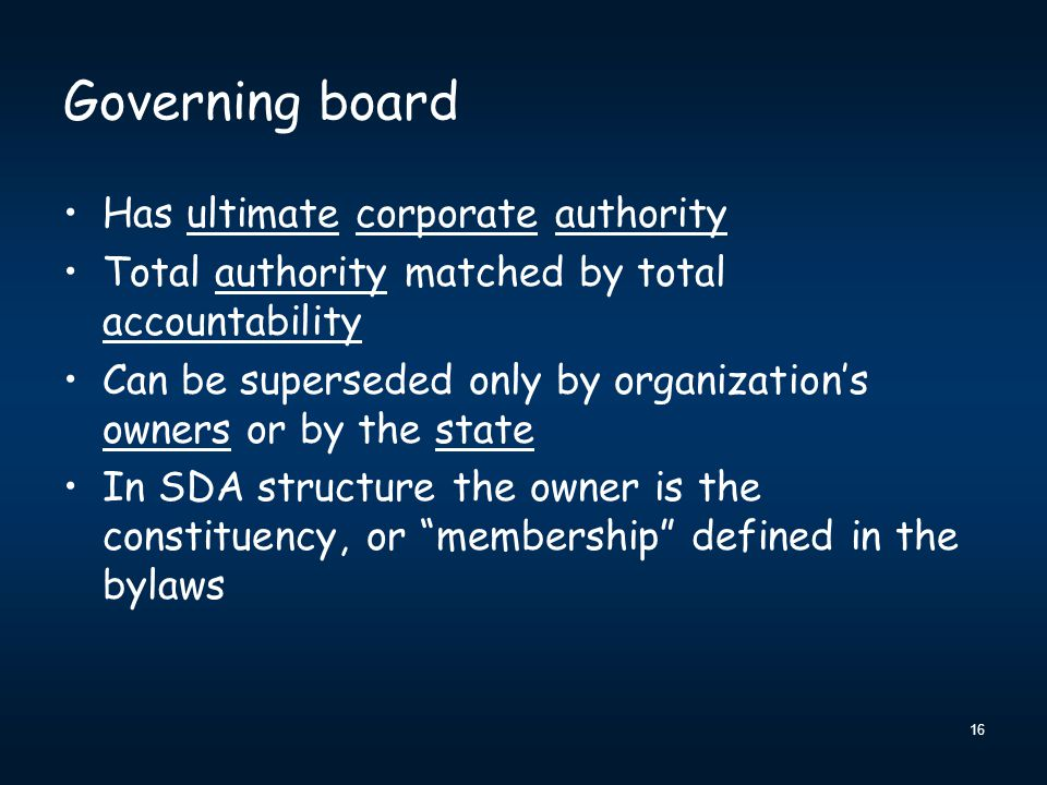 16 Governing board Has ultimate corporate authority Total authority matched by total accountability Can be superseded only by organization's owners or by the state In SDA structure the owner is the constituency, or membership defined in the bylaws