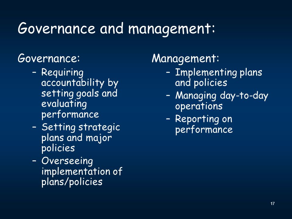 Governance and management: Governance: –Requiring accountability by setting goals and evaluating performance –Setting strategic plans and major policies –Overseeing implementation of plans/policies Management: –Implementing plans and policies –Managing day-to-day operations –Reporting on performance 17