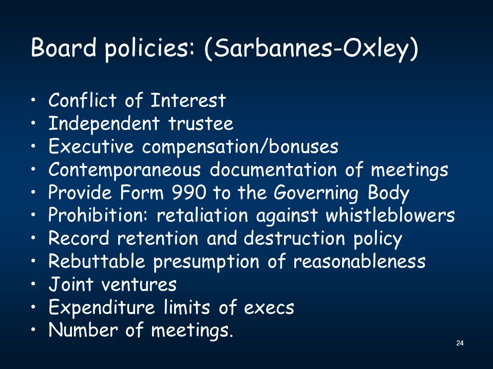 24 Board policies: (Sarbannes-Oxley) Conflict of Interest Independent trustee Executive compensation/bonuses Contemporaneous documentation of meetings Provide Form 990 to the Governing Body Prohibition: retaliation against whistleblowers Record retention and destruction policy Rebuttable presumption of reasonableness Joint ventures Expenditure limits of execs Number of meetings.