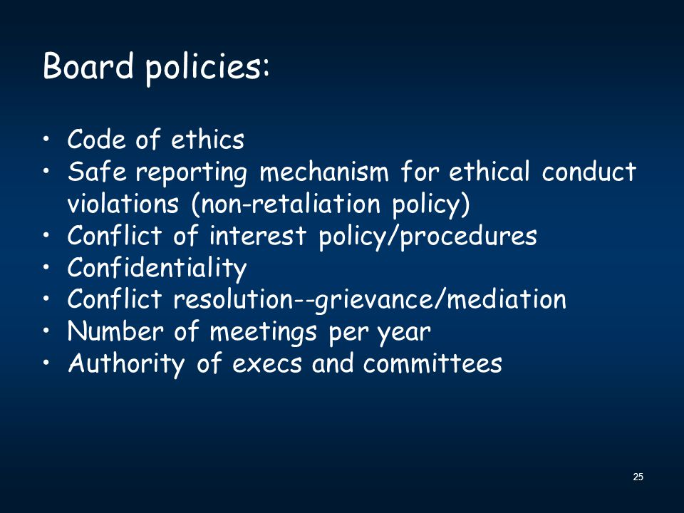 25 Board policies: Code of ethics Safe reporting mechanism for ethical conduct violations (non-retaliation policy) Conflict of interest policy/procedures Confidentiality Conflict resolution--grievance/mediation Number of meetings per year Authority of execs and committees