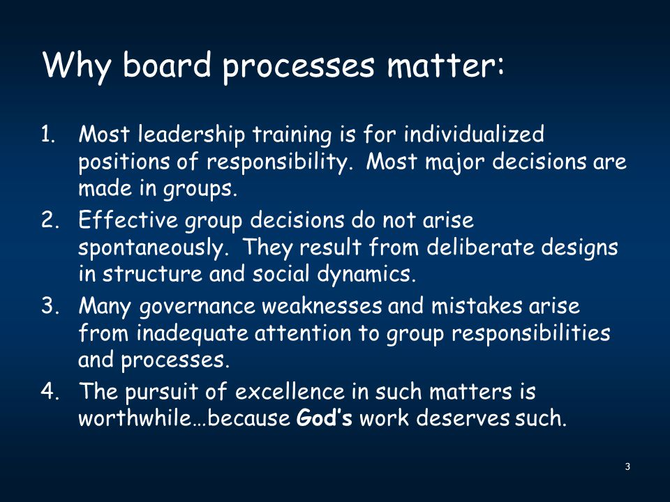 Why board processes matter: 1.Most leadership training is for individualized positions of responsibility. Most major decisions are made in groups. 2.E