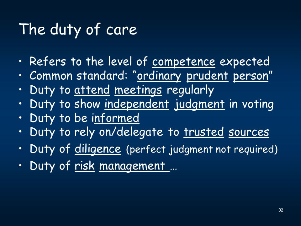 32 The duty of care Refers to the level of competence expected Common standard: ordinary prudent person Duty to attend meetings regularly Duty to show independent judgment in voting Duty to be informed Duty to rely on/delegate to trusted sources Duty of diligence (perfect judgment not required) Duty of risk management …
