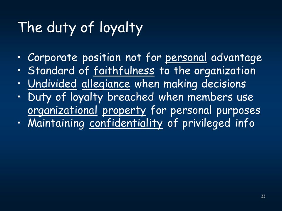 33 The duty of loyalty Corporate position not for personal advantage Standard of faithfulness to the organization Undivided allegiance when making dec