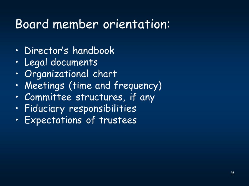 35 Board member orientation: Director's handbook Legal documents Organizational chart Meetings (time and frequency) Committee structures, if any Fiduciary responsibilities Expectations of trustees