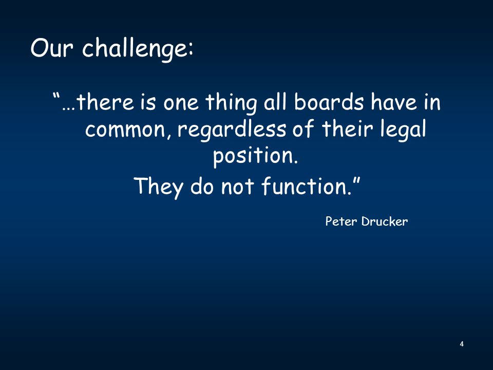 """4 Our challenge: """"…there is one thing all boards have in common, regardless of their legal position. They do not function."""" Peter Drucker"""