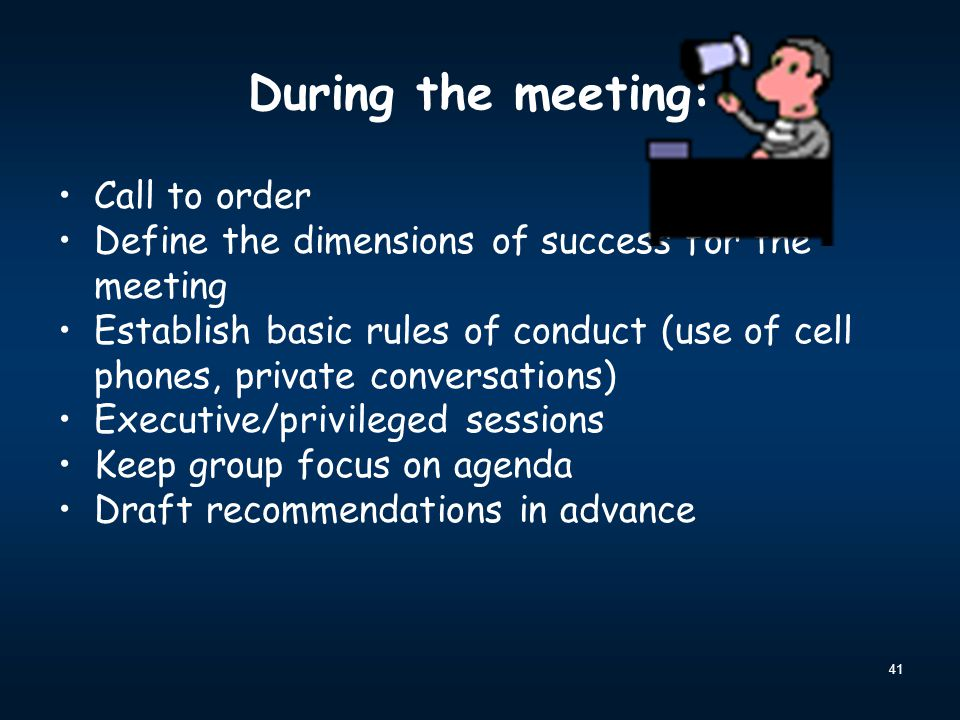 41 During the meeting: Call to order Define the dimensions of success for the meeting Establish basic rules of conduct (use of cell phones, private co