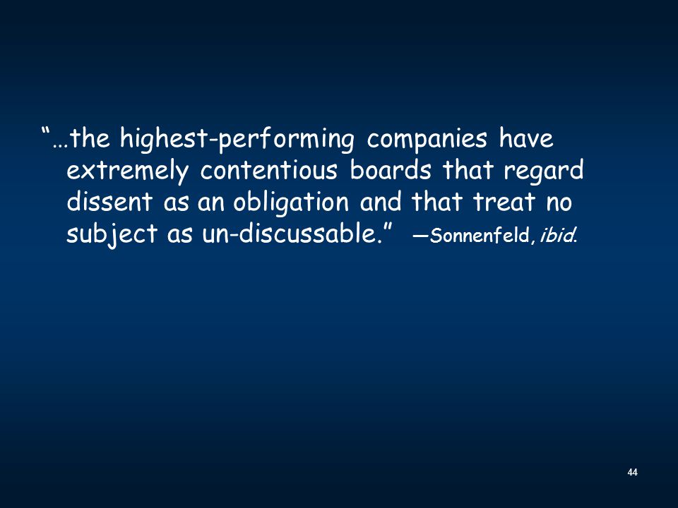 …the highest-performing companies have extremely contentious boards that regard dissent as an obligation and that treat no subject as un-discussable. —Sonnenfeld, ibid.
