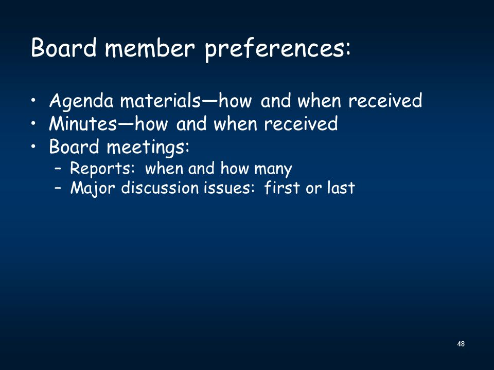 48 Board member preferences: Agenda materials—how and when received Minutes—how and when received Board meetings: –Reports: when and how many –Major discussion issues: first or last