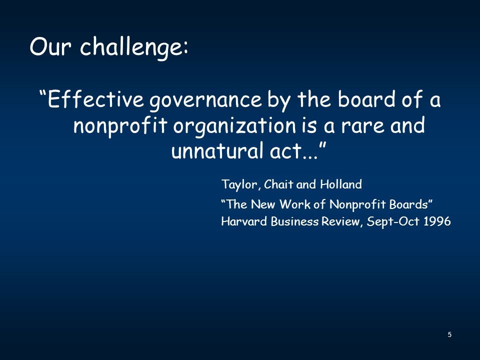 """5 Our challenge: """"Effective governance by the board of a nonprofit organization is a rare and unnatural act..."""" Taylor, Chait and Holland """"The New Wor"""