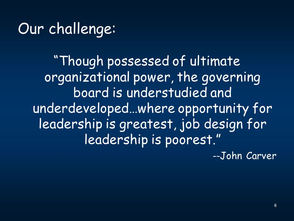 """6 Our challenge: """"Though possessed of ultimate organizational power, the governing board is understudied and underdeveloped…where opportunity for lead"""