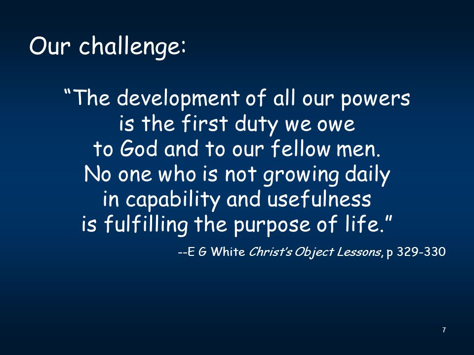 """7 Our challenge: """"The development of all our powers is the first duty we owe to God and to our fellow men. No one who is not growing daily in capabili"""