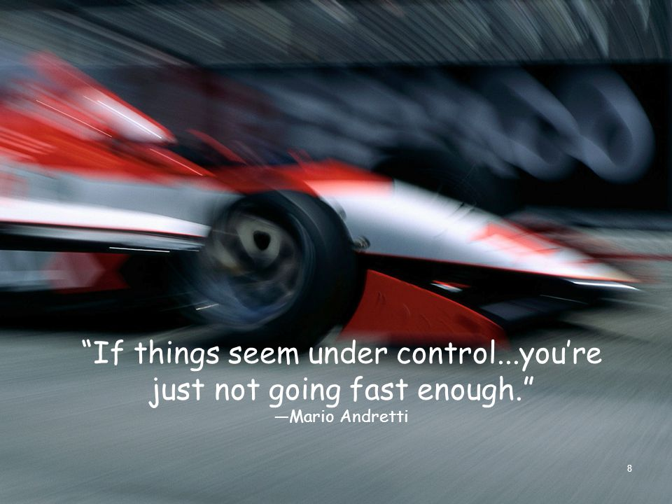 """""""If things seem under control...you're just not going fast enough."""" —Mario Andretti 8"""