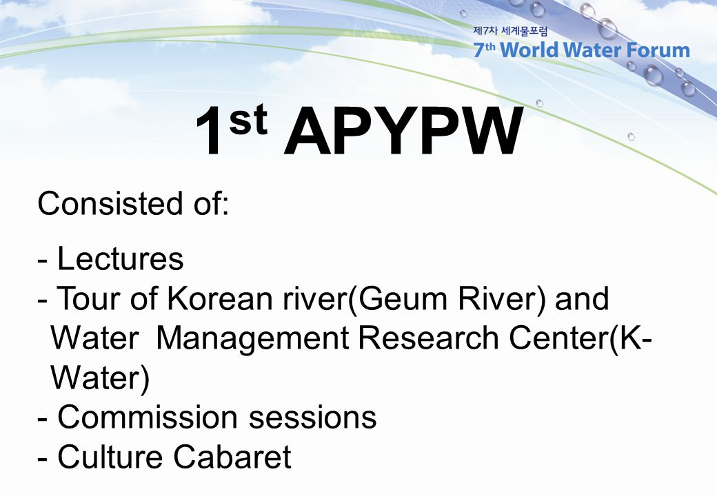 1 st APYPW Consisted of: - Lectures - Tour of Korean river(Geum River) and Water Management Research Center(K- Water) - Commission sessions - Culture Cabaret