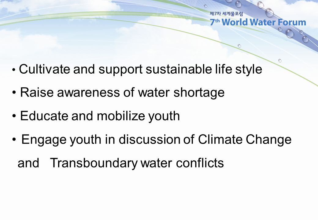 Cultivate and support sustainable life style Raise awareness of water shortage Educate and mobilize youth Engage youth in discussion of Climate Change and Transboundary water conflicts