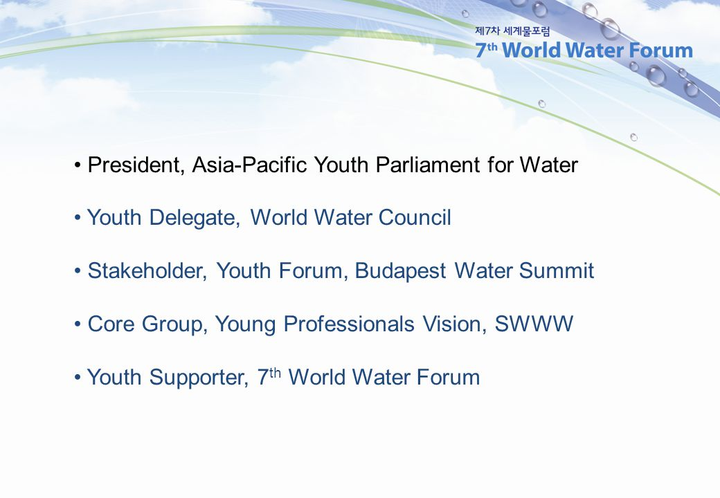 President, Asia-Pacific Youth Parliament for Water Youth Delegate, World Water Council Stakeholder, Youth Forum, Budapest Water Summit Core Group, Young Professionals Vision, SWWW Youth Supporter, 7 th World Water Forum