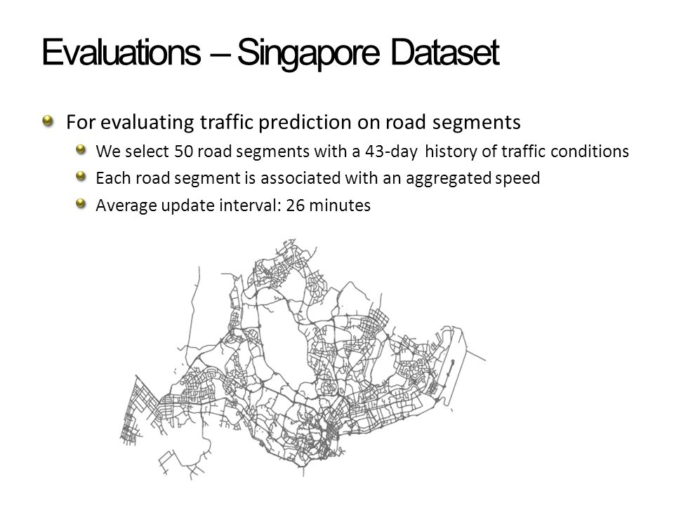 Evaluations – Singapore Dataset For evaluating traffic prediction on road segments We select 50 road segments with a 43-day history of traffic conditions Each road segment is associated with an aggregated speed Average update interval: 26 minutes