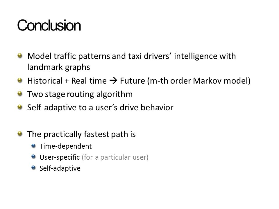 Conclusion Model traffic patterns and taxi drivers' intelligence with landmark graphs Historical + Real time  Future (m-th order Markov model) Two stage routing algorithm Self-adaptive to a user's drive behavior The practically fastest path is Time-dependent User-specific (for a particular user) Self-adaptive