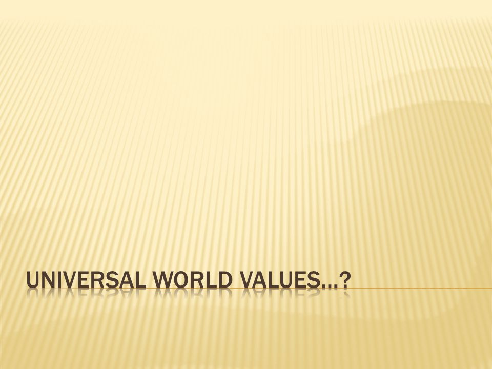  Rushworth Kidder wrote a book entitled, Shared Values for a Troubled World  He interviewed people in 16 different countries  He identified 8 values universal to all 16 countries  How accurate is his data.
