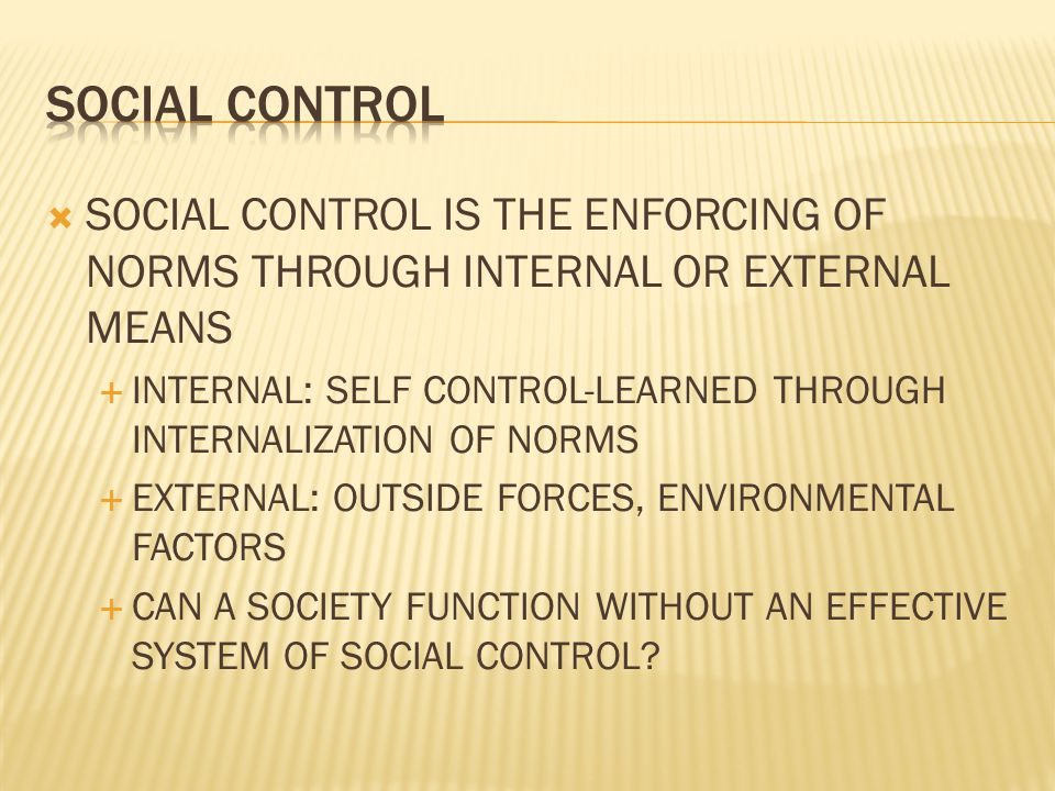  SOCIAL CONTROL IS THE ENFORCING OF NORMS THROUGH INTERNAL OR EXTERNAL MEANS  INTERNAL: SELF CONTROL-LEARNED THROUGH INTERNALIZATION OF NORMS  EXTE