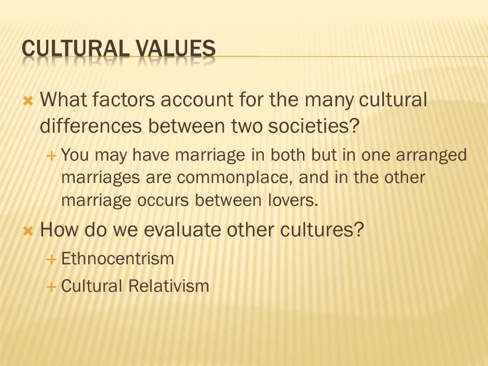  What factors account for the many cultural differences between two societies?  You may have marriage in both but in one arranged marriages are comm