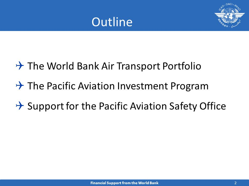 2 Outline  The World Bank Air Transport Portfolio  The Pacific Aviation Investment Program  Support for the Pacific Aviation Safety Office Financial Support from the World Bank