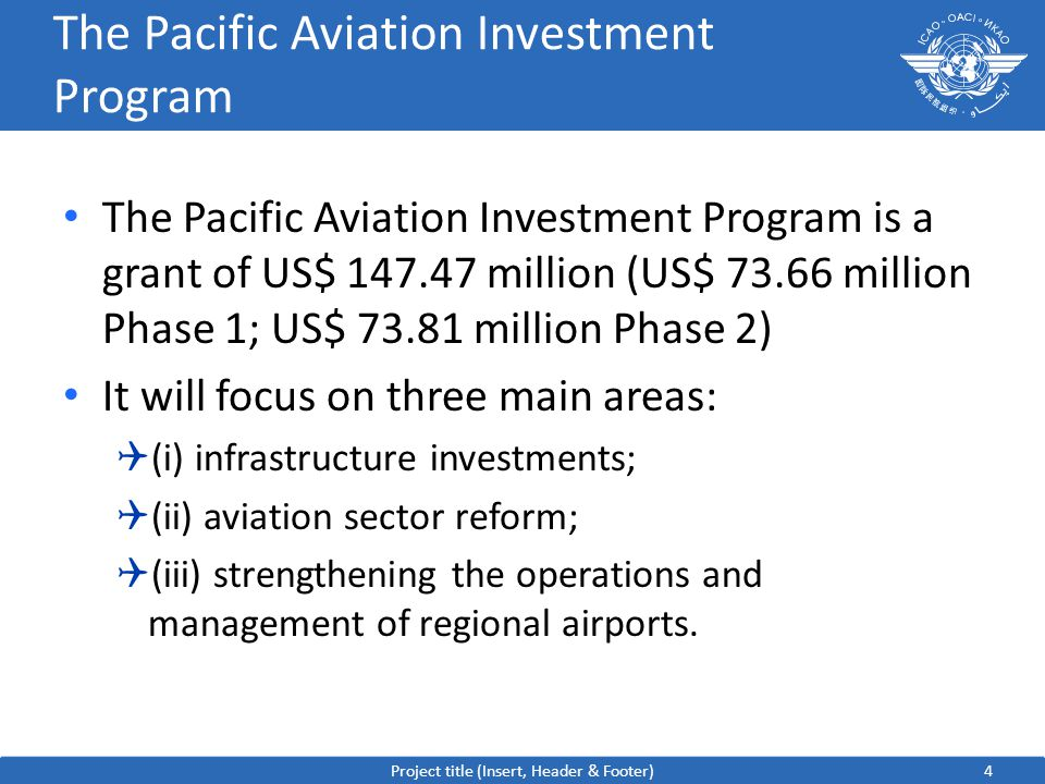 4 The Pacific Aviation Investment Program The Pacific Aviation Investment Program is a grant of US$ 147.47 million (US$ 73.66 million Phase 1; US$ 73.81 million Phase 2) It will focus on three main areas:  (i) infrastructure investments;  (ii) aviation sector reform;  (iii) strengthening the operations and management of regional airports.