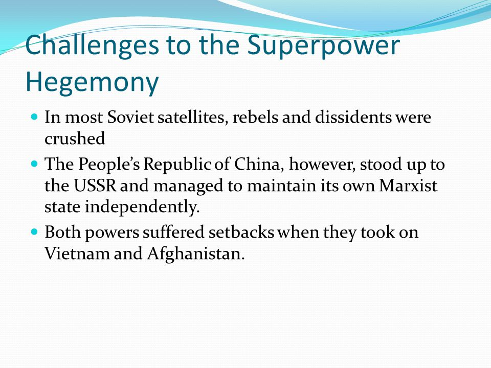 Challenges to the Superpower Hegemony In most Soviet satellites, rebels and dissidents were crushed The People's Republic of China, however, stood up to the USSR and managed to maintain its own Marxist state independently.