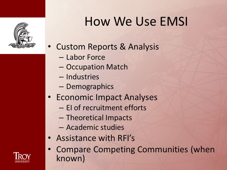 How We Use EMSI Custom Reports & Analysis – Labor Force – Occupation Match – Industries – Demographics Economic Impact Analyses – EI of recruitment efforts – Theoretical Impacts – Academic studies Assistance with RFI's Compare Competing Communities (when known)