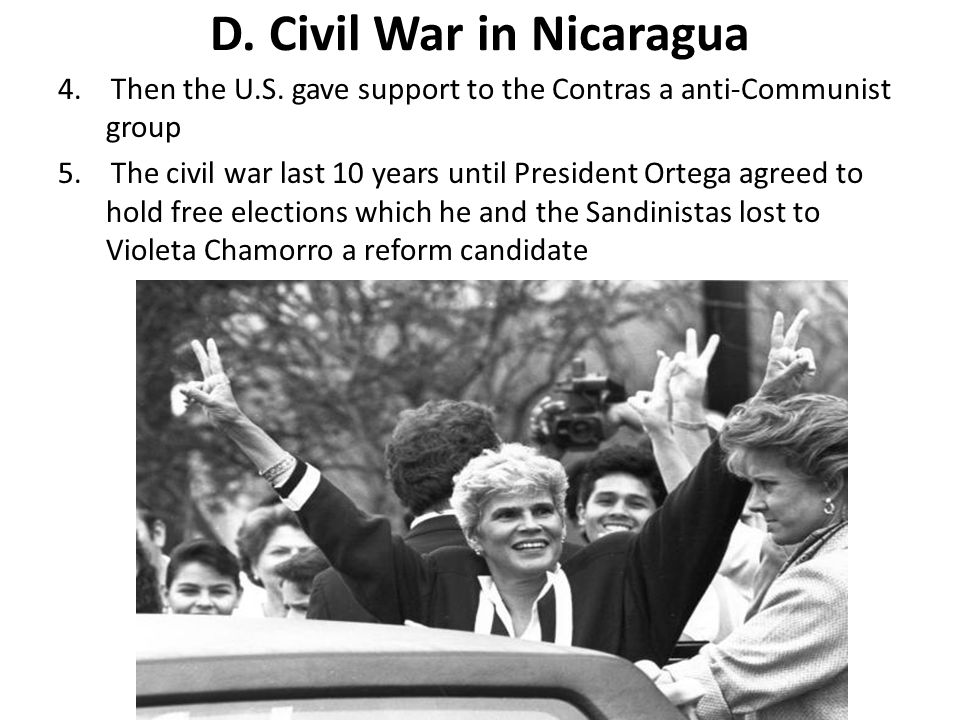 D.Civil War in Nicaragua 4. Then the U.S. gave support to the Contras a anti-Communist group 5.