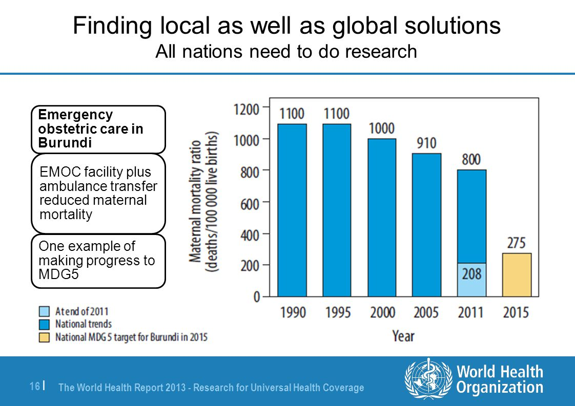 The World Health Report 2013 - Research for Universal Health Coverage 16 | Finding local as well as global solutions All nations need to do research Emergency obstetric care in Burundi EMOC facility plus ambulance transfer reduced maternal mortality One example of making progress to MDG5