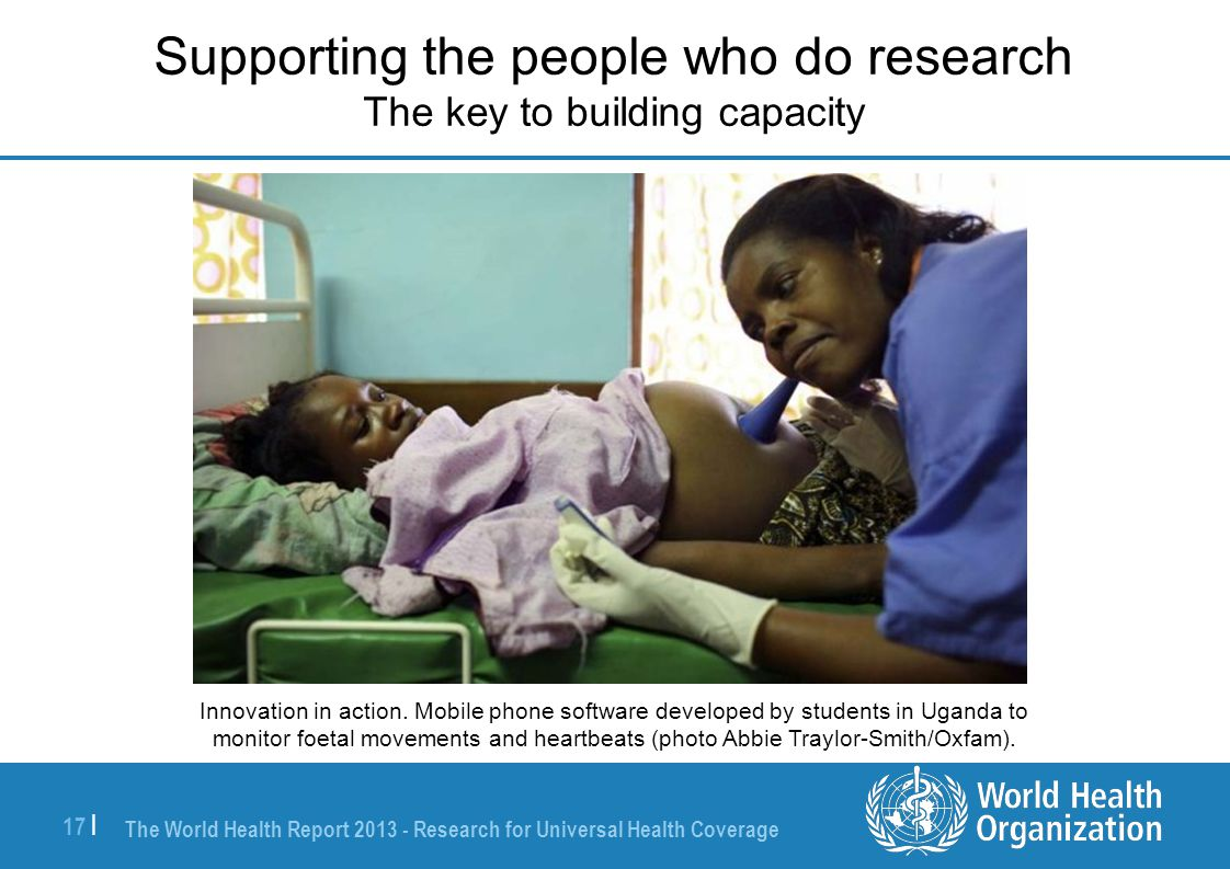 The World Health Report 2013 - Research for Universal Health Coverage 17 | Supporting the people who do research The key to building capacity Innovation in action.