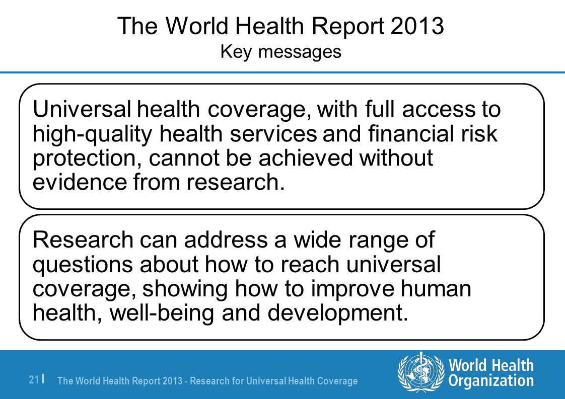 The World Health Report 2013 - Research for Universal Health Coverage 21 | Universal health coverage, with full access to high-quality health services and financial risk protection, cannot be achieved without evidence from research.