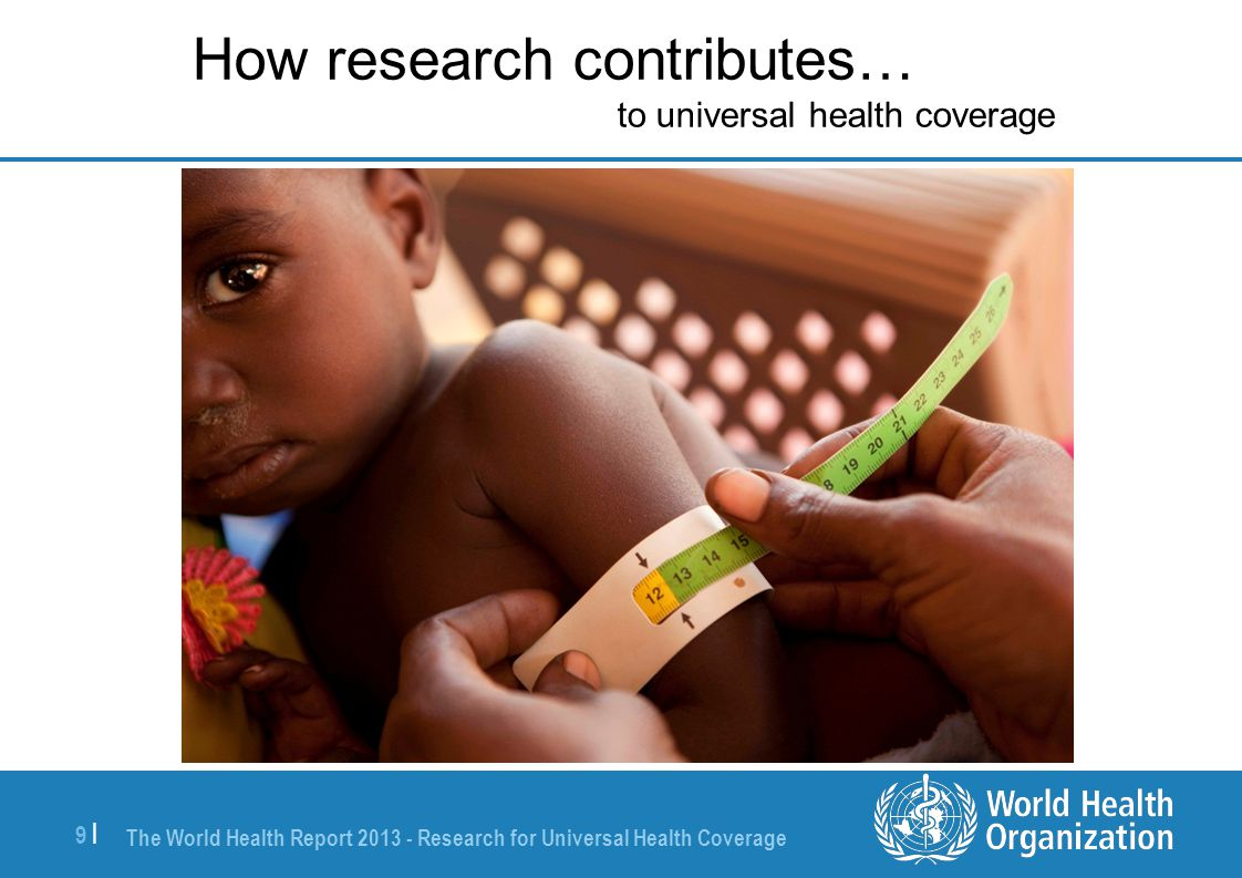 The World Health Report 2013 - Research for Universal Health Coverage 9 |9 | How research contributes… to universal health coverage