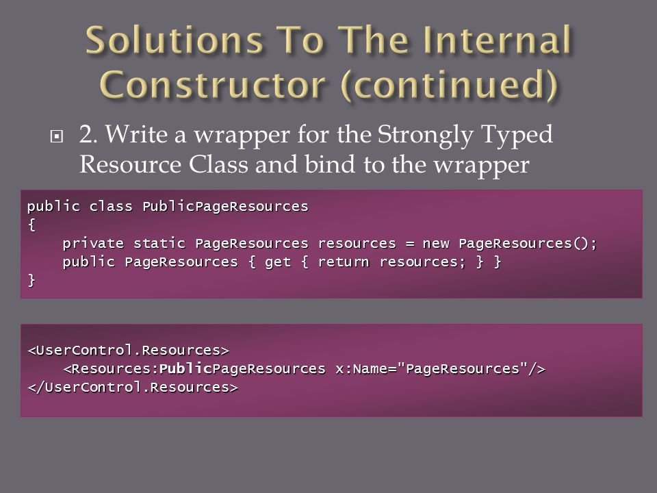  2. Write a wrapper for the Strongly Typed Resource Class and bind to the wrapper <UserControl.Resources> </UserControl.Resources> public class Publi