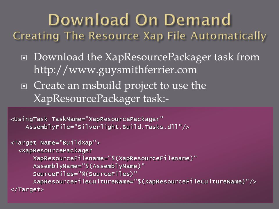  Download the XapResourcePackager task from http://www.guysmithferrier.com  Create an msbuild project to use the XapResourcePackager task:- <UsingTa
