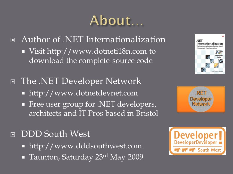  Author of.NET Internationalization  Visit http://www.dotneti18n.com to download the complete source code  The.NET Developer Network  http://www.dotnetdevnet.com  Free user group for.NET developers, architects and IT Pros based in Bristol  DDD South West  http://www.dddsouthwest.com  Taunton, Saturday 23 rd May 2009