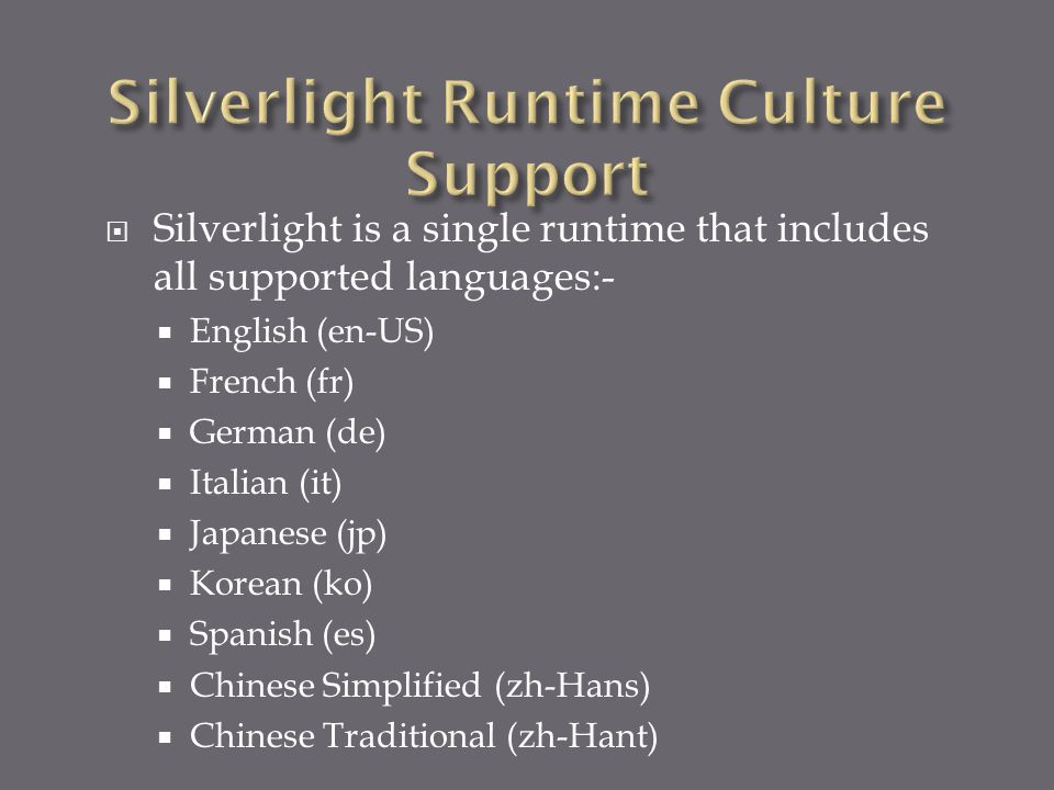  Silverlight is a single runtime that includes all supported languages:-  English (en-US)  French (fr)  German (de)  Italian (it)  Japanese (jp)