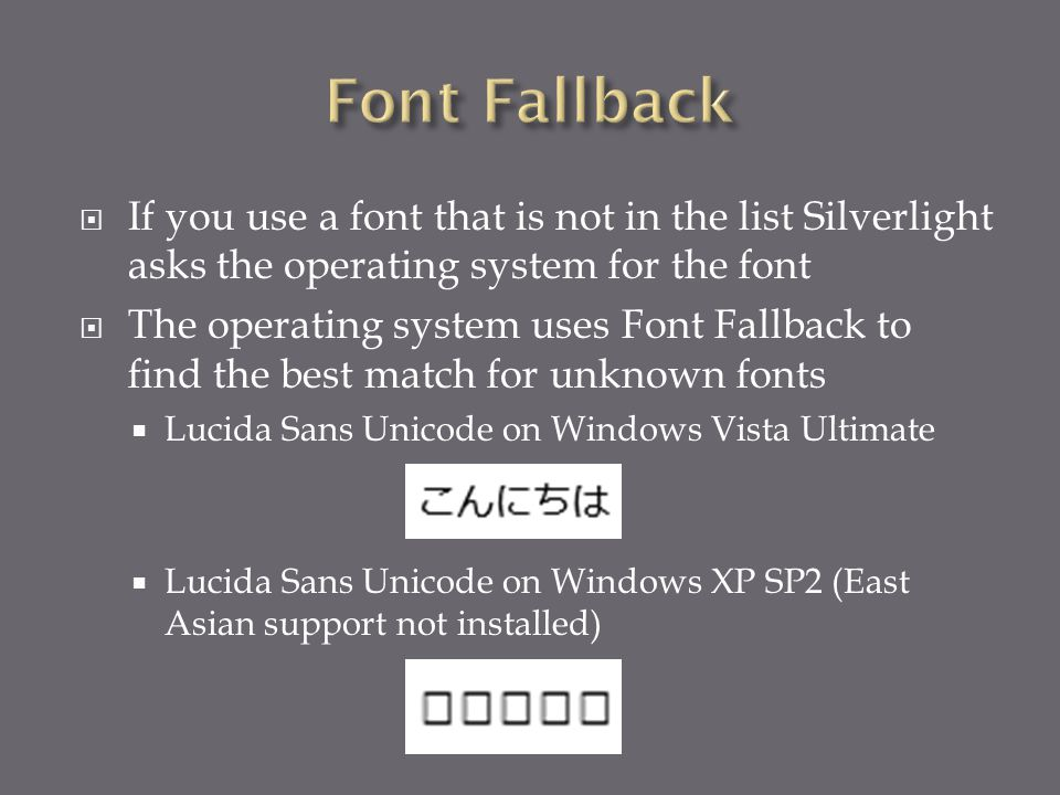 If you use a font that is not in the list Silverlight asks the operating system for the font  The operating system uses Font Fallback to find the best match for unknown fonts  Lucida Sans Unicode on Windows Vista Ultimate  Lucida Sans Unicode on Windows XP SP2 (East Asian support not installed)