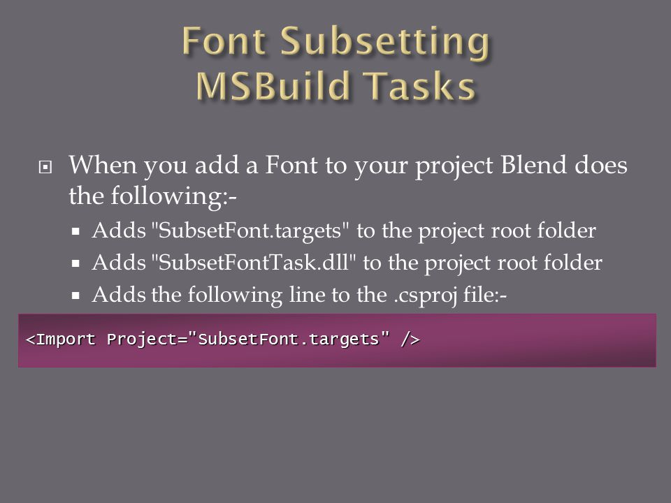  When you add a Font to your project Blend does the following:-  Adds SubsetFont.targets to the project root folder  Adds SubsetFontTask.dll to the project root folder  Adds the following line to the.csproj file:-
