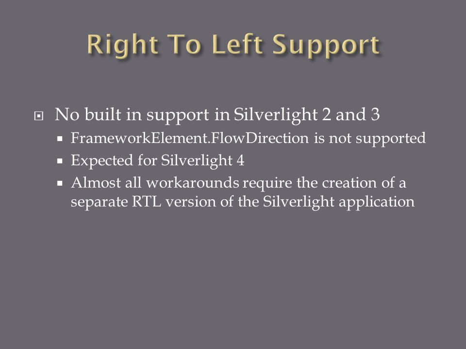  No built in support in Silverlight 2 and 3  FrameworkElement.FlowDirection is not supported  Expected for Silverlight 4  Almost all workarounds r