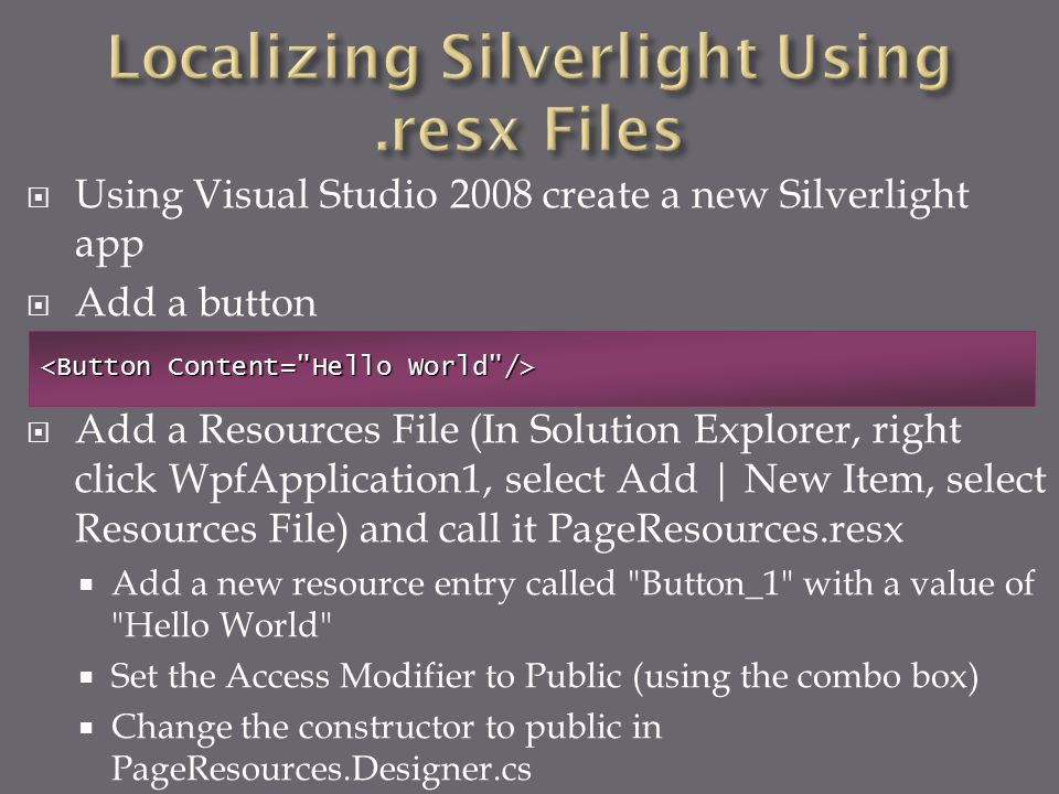  Using Visual Studio 2008 create a new Silverlight app  Add a button  Add a Resources File (In Solution Explorer, right click WpfApplication1, select Add | New Item, select Resources File) and call it PageResources.resx  Add a new resource entry called Button_1 with a value of Hello World  Set the Access Modifier to Public (using the combo box)  Change the constructor to public in PageResources.Designer.cs