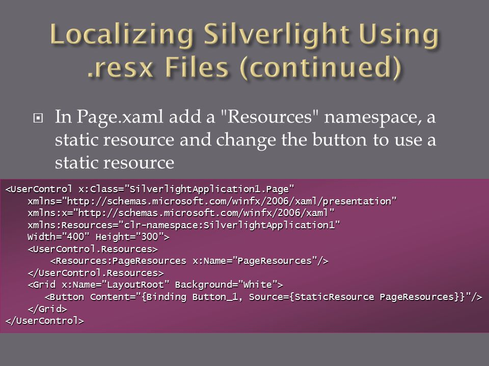  In Page.xaml add a Resources namespace, a static resource and change the button to use a static resource <UserControl x:Class= SilverlightApplication1.Page xmlns= http://schemas.microsoft.com/winfx/2006/xaml/presentation xmlns= http://schemas.microsoft.com/winfx/2006/xaml/presentation xmlns:x= http://schemas.microsoft.com/winfx/2006/xaml xmlns:x= http://schemas.microsoft.com/winfx/2006/xaml xmlns:Resources= clr-namespace:SilverlightApplication1 xmlns:Resources= clr-namespace:SilverlightApplication1 Width= 400 Height= 300 > Width= 400 Height= 300 > </UserControl>