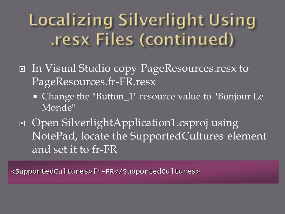  In Visual Studio copy PageResources.resx to PageResources.fr-FR.resx  Change the Button_1 resource value to Bonjour Le Monde  Open SilverlightApplication1.csproj using NotePad, locate the SupportedCultures element and set it to fr-FR <SupportedCultures>fr-FR</SupportedCultures>