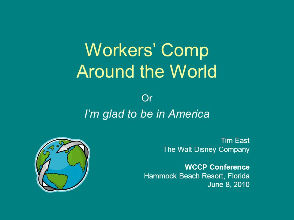 Workers' Comp Around the World American state-specific systems are fairly unique Diversity and variation are significant even in neighboring countries At the same time, there are some remarkable consistencies in worker's compensation