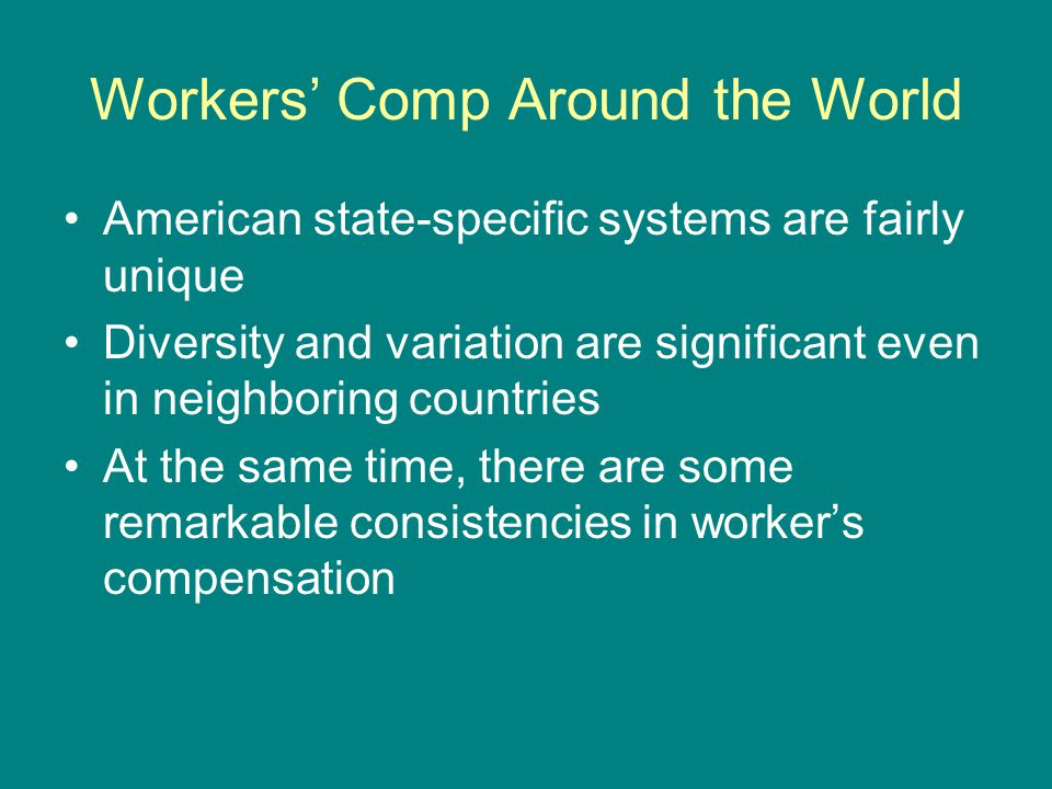 Workers' Comp Around the World American state-specific systems are fairly unique Diversity and variation are significant even in neighboring countries